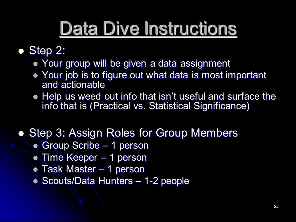 23 Data Dive Instructions Step 2: Step 2: Your group will be given a data assignment Your group will be given a data assignment Your job is to figure out what data is most important and actionable Your job is to figure out what data is most important and actionable Help us weed out info that isn't useful and surface the info that is (Practical vs.