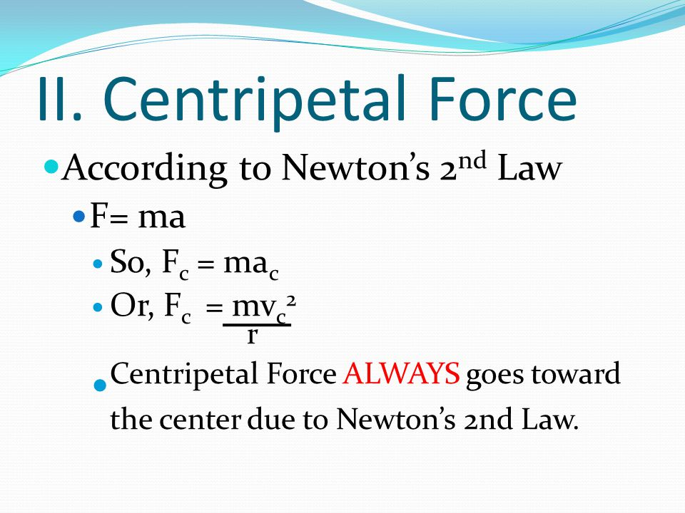II. Centripetal Force According to Newton's 2 nd Law F= ma So, F c = ma c Or, F c = mv c 2 r Centripetal Force ALWAYS goes toward the center due to Ne