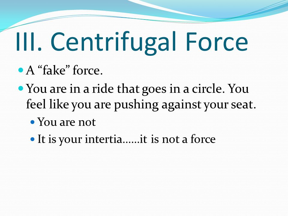 """III. Centrifugal Force A """"fake"""" force. You are in a ride that goes in a circle. You feel like you are pushing against your seat. You are not It is you"""