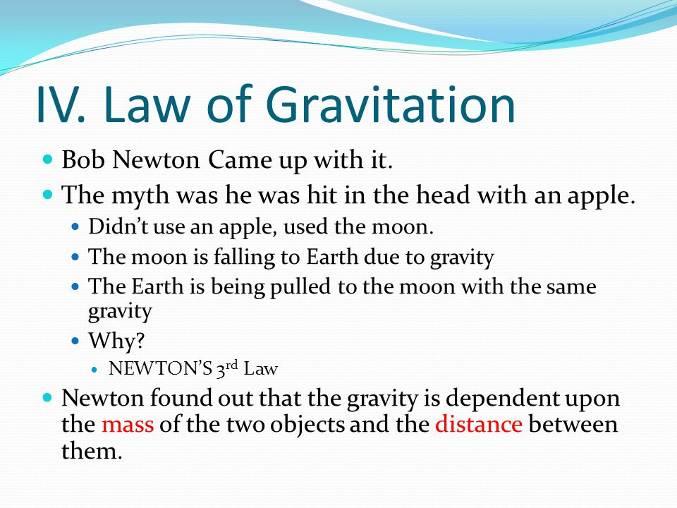 IV. Law of Gravitation Bob Newton Came up with it. The myth was he was hit in the head with an apple. Didn't use an apple, used the moon. The moon is