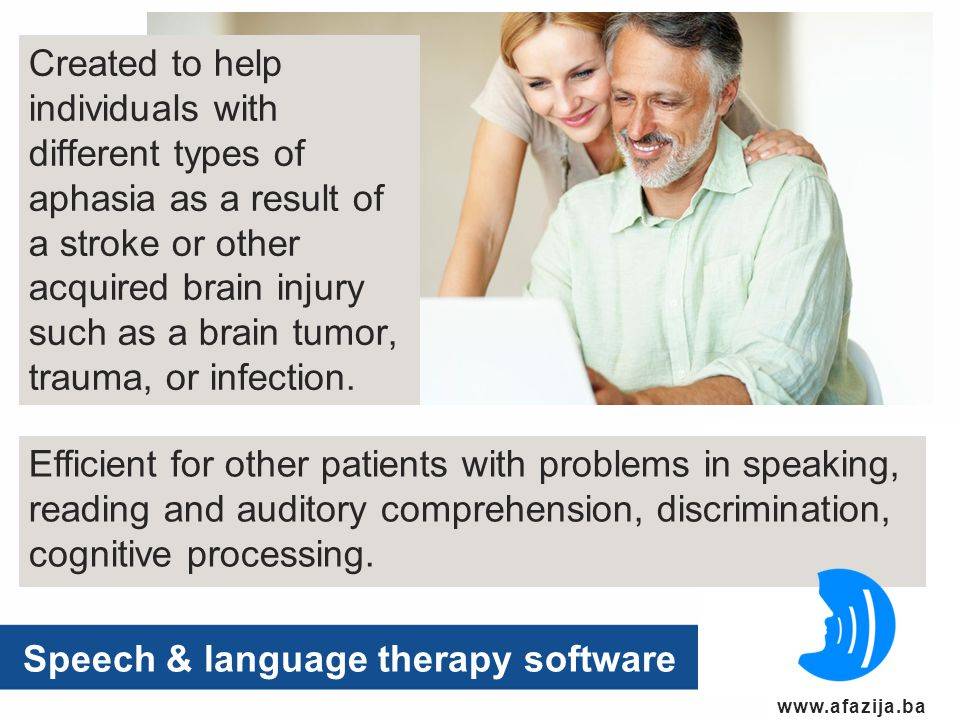 www.afazija.ba Speech & language therapy software Created to help individuals with different types of aphasia as a result of a stroke or other acquired brain injury such as a brain tumor, trauma, or infection.