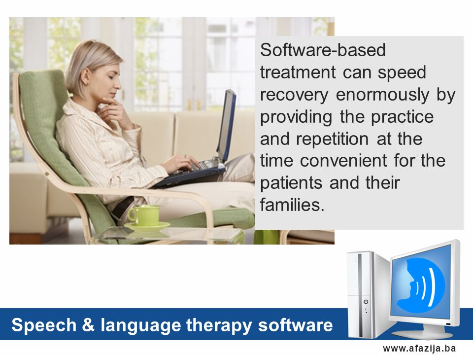 www.afazija.ba Speech & language therapy software Software-based treatment can speed recovery enormously by providing the practice and repetition at the time convenient for the patients and their families.