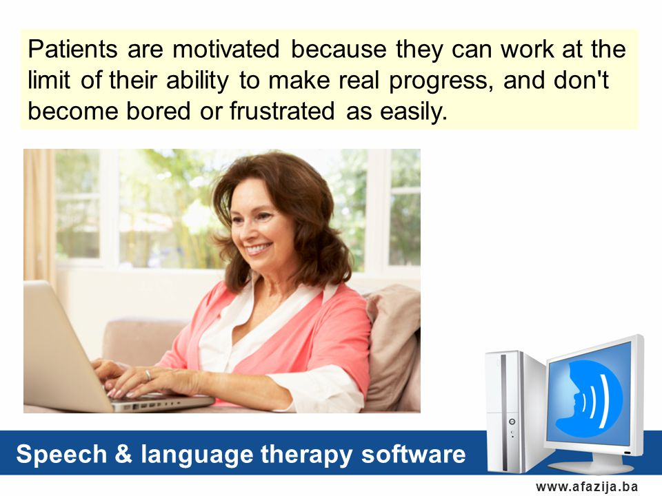 www.afazija.ba Speech & language therapy software Patients are motivated because they can work at the limit of their ability to make real progress, and don t become bored or frustrated as easily.