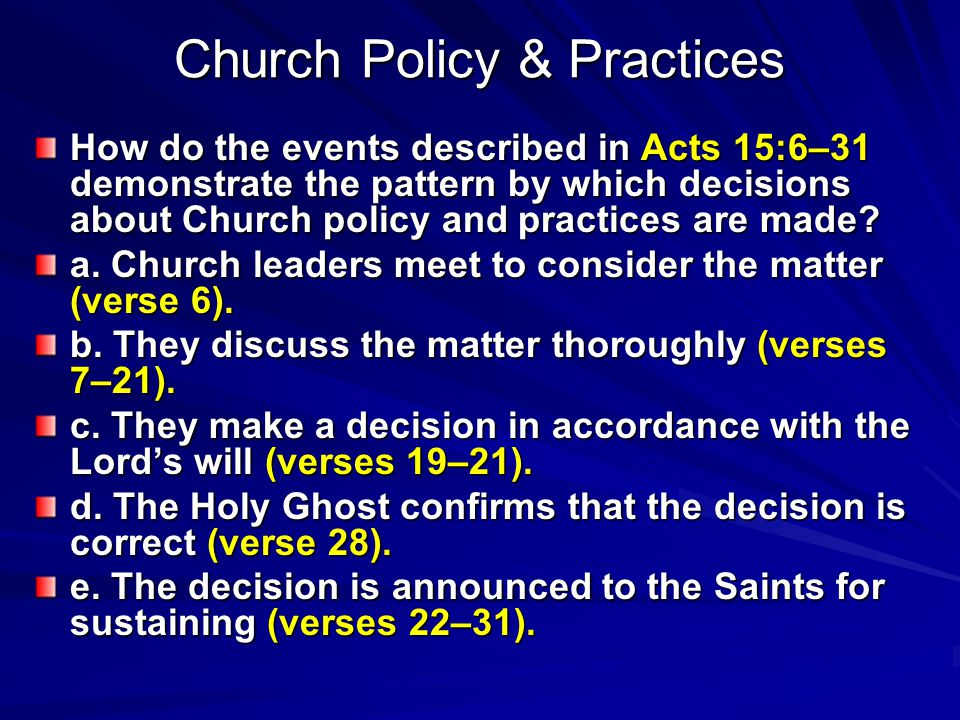 Church Policy & Practices How do the events described in Acts 15:6–31 demonstrate the pattern by which decisions about Church policy and practices are made.