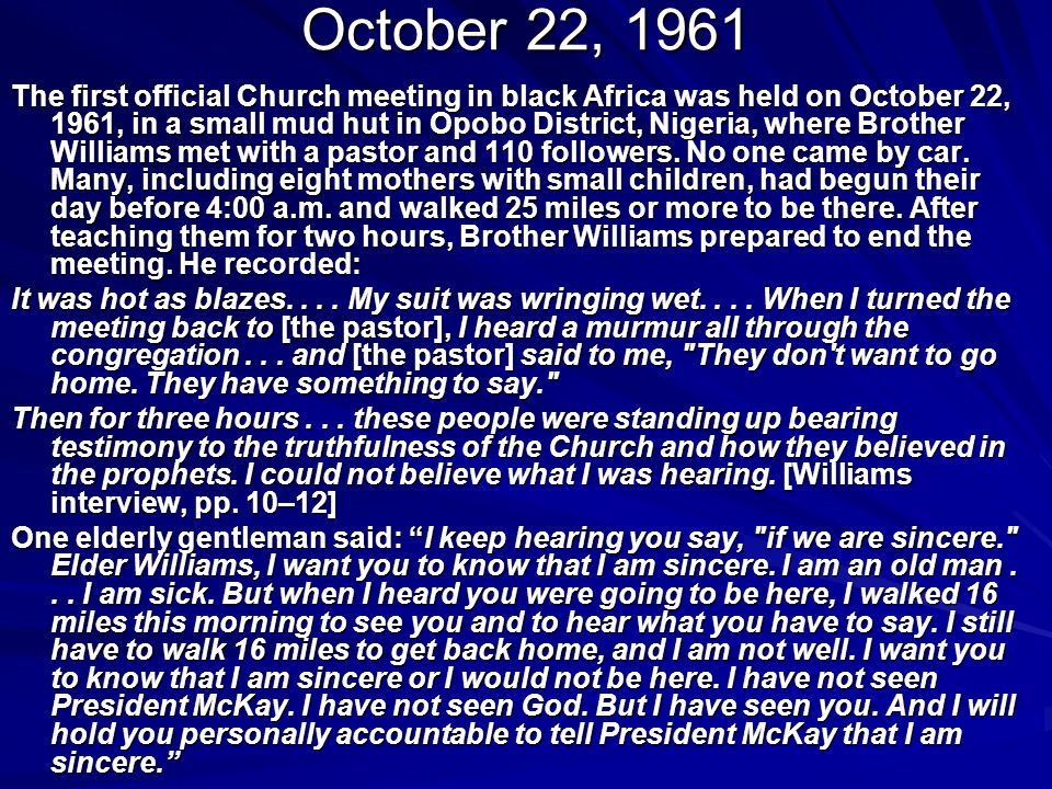 October 22, 1961 The first official Church meeting in black Africa was held on October 22, 1961, in a small mud hut in Opobo District, Nigeria, where Brother Williams met with a pastor and 110 followers.