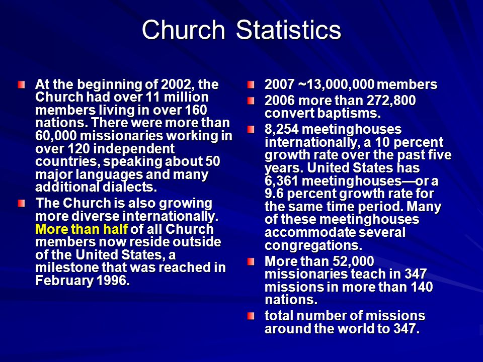 Church Statistics At the beginning of 2002, the Church had over 11 million members living in over 160 nations.