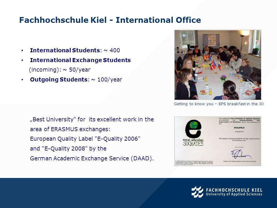 Fachhochschule Kiel - International Office. International Students: ~ 400 International Exchange Students (incoming): ~ 50/year Outgoing Students: ~ 1
