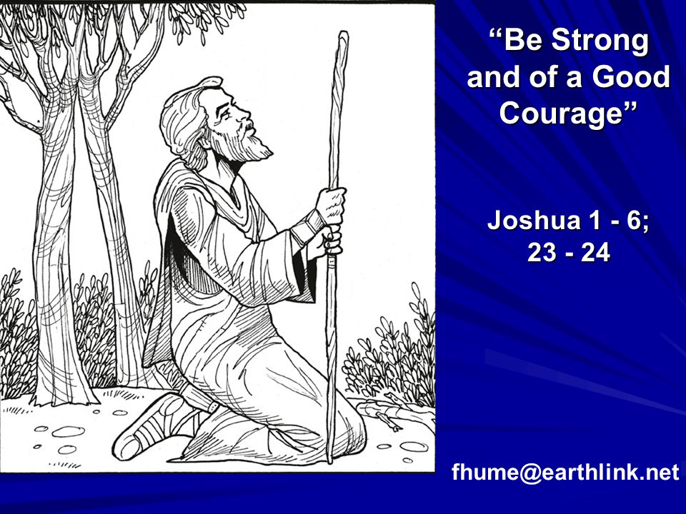 Be Strong and of a Good Courage Joshua 1 - 6;