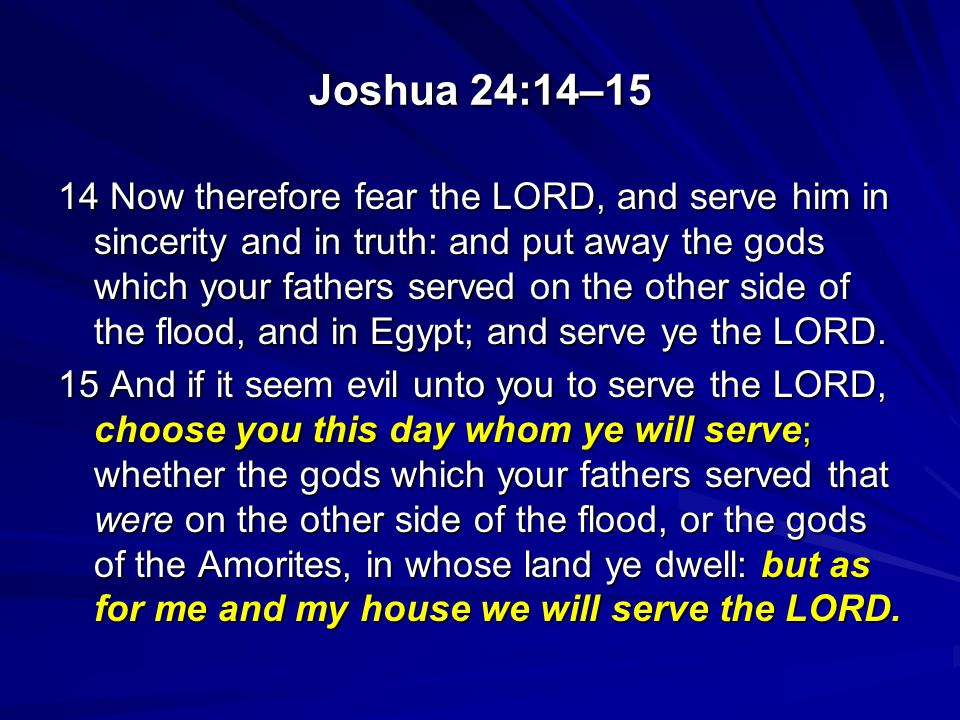 Joshua 24:14–15 14 Now therefore fear the LORD, and serve him in sincerity and in truth: and put away the gods which your fathers served on the other side of the flood, and in Egypt; and serve ye the LORD.