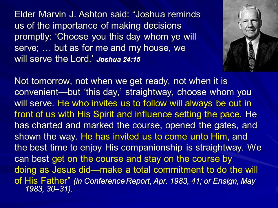 "Elder Marvin J. Ashton said: ""Joshua reminds us of the importance of making decisions promptly: 'Choose you this day whom ye will serve; … but as for"