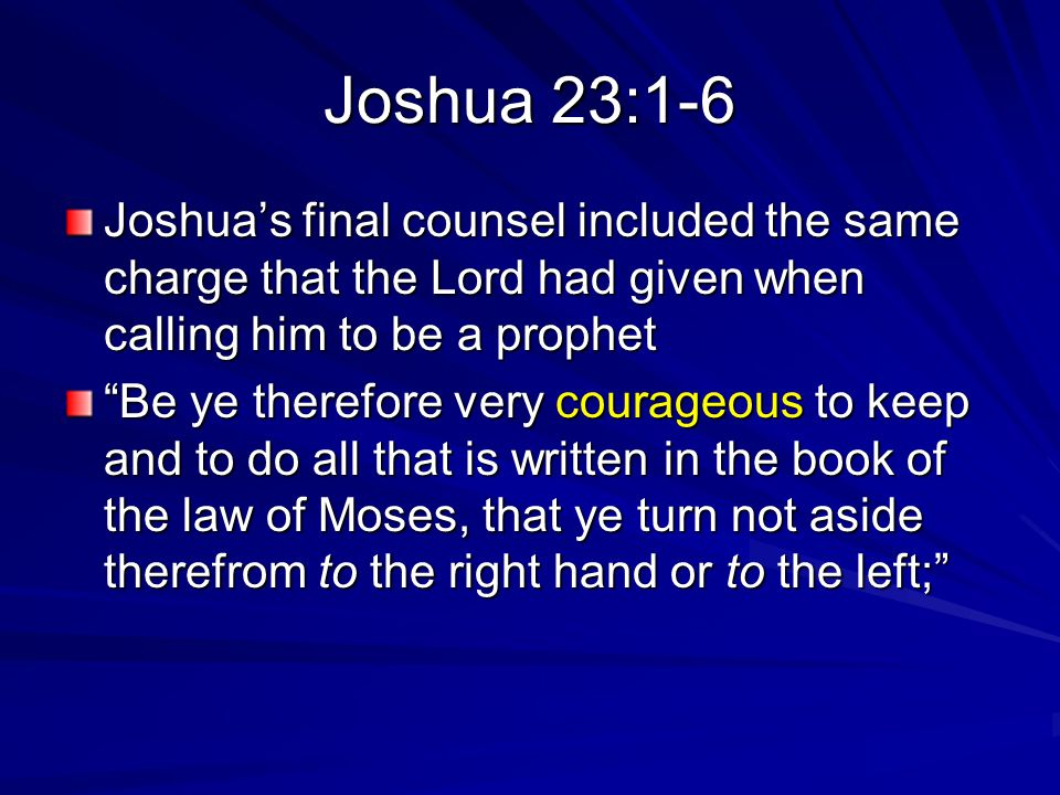 Joshua 23:1-6 Joshua's final counsel included the same charge that the Lord had given when calling him to be a prophet Be ye therefore very courageous to keep and to do all that is written in the book of the law of Moses, that ye turn not aside therefrom to the right hand or to the left;