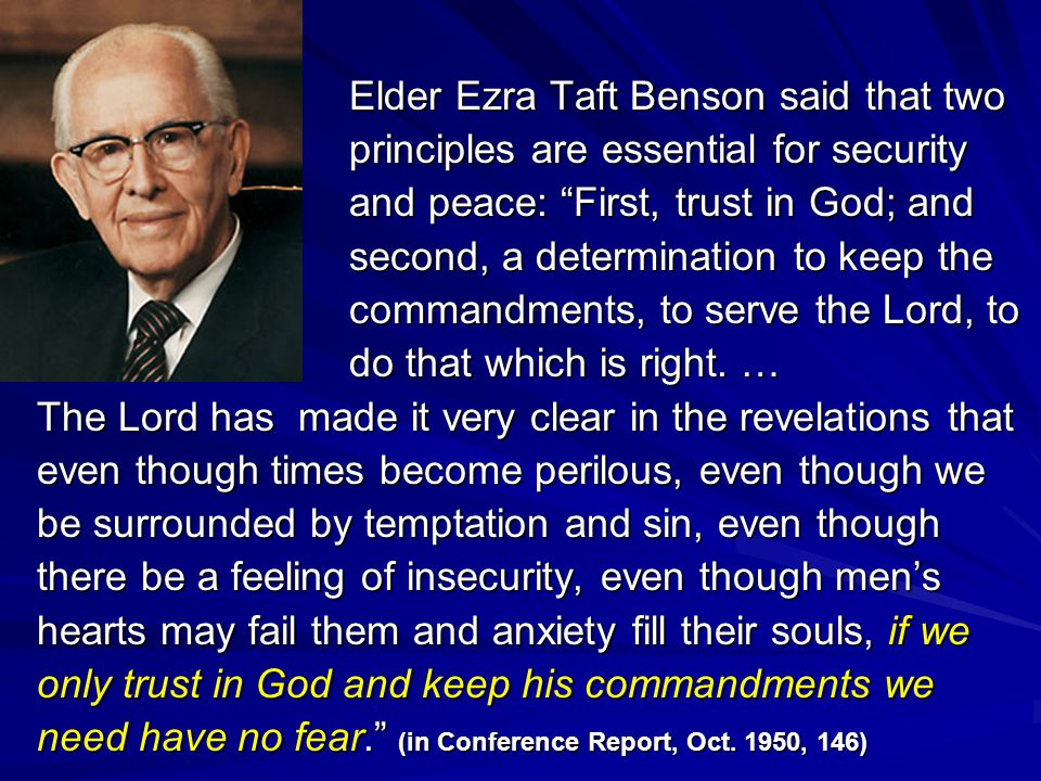 Elder Ezra Taft Benson said that two principles are essential for security and peace: First, trust in God; and second, a determination to keep the commandments, to serve the Lord, to do that which is right.