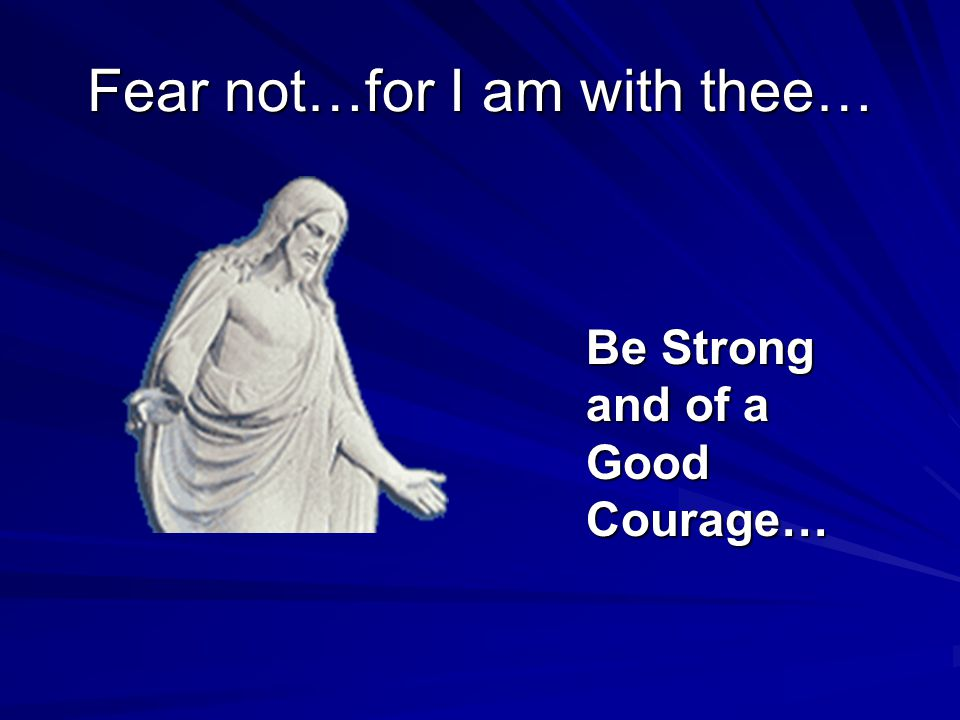 Fear not…for I am with thee… Be Strong and of a Good Courage…