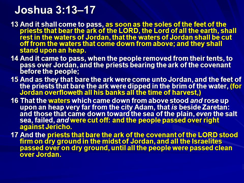 Joshua 3:13–17 13 And it shall come to pass, as soon as the soles of the feet of the priests that bear the ark of the LORD, the Lord of all the earth, shall rest in the waters of Jordan, that the waters of Jordan shall be cut off from the waters that come down from above; and they shall stand upon an heap.