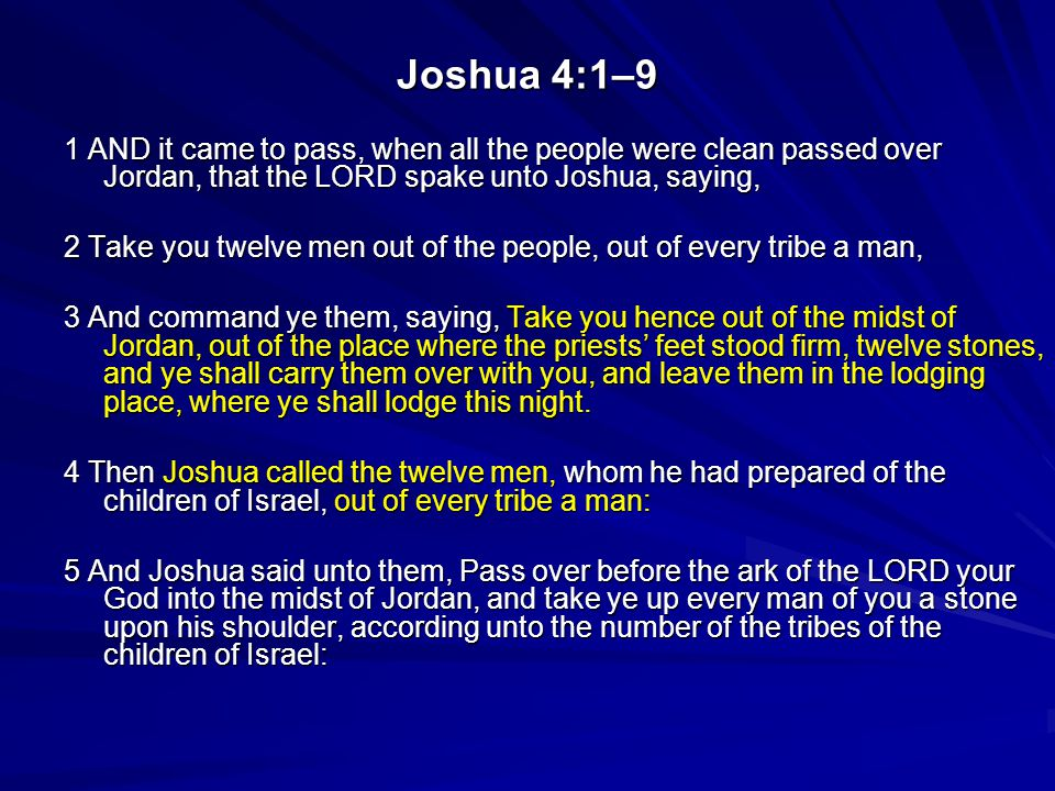 Joshua 4:1–9 1 AND it came to pass, when all the people were clean passed over Jordan, that the LORD spake unto Joshua, saying, 2 Take you twelve men out of the people, out of every tribe a man, 3 And command ye them, saying, Take you hence out of the midst of Jordan, out of the place where the priests' feet stood firm, twelve stones, and ye shall carry them over with you, and leave them in the lodging place, where ye shall lodge this night.