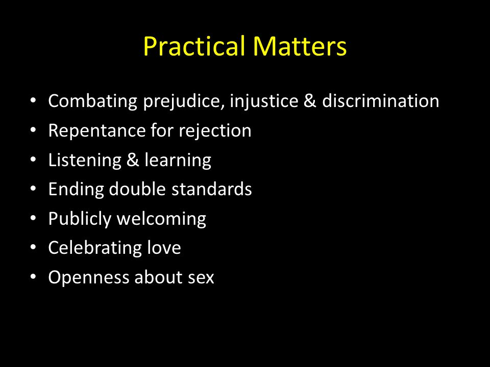 Practical Matters Combating prejudice, injustice & discrimination Repentance for rejection Listening & learning Ending double standards Publicly welcoming Celebrating love Openness about sex