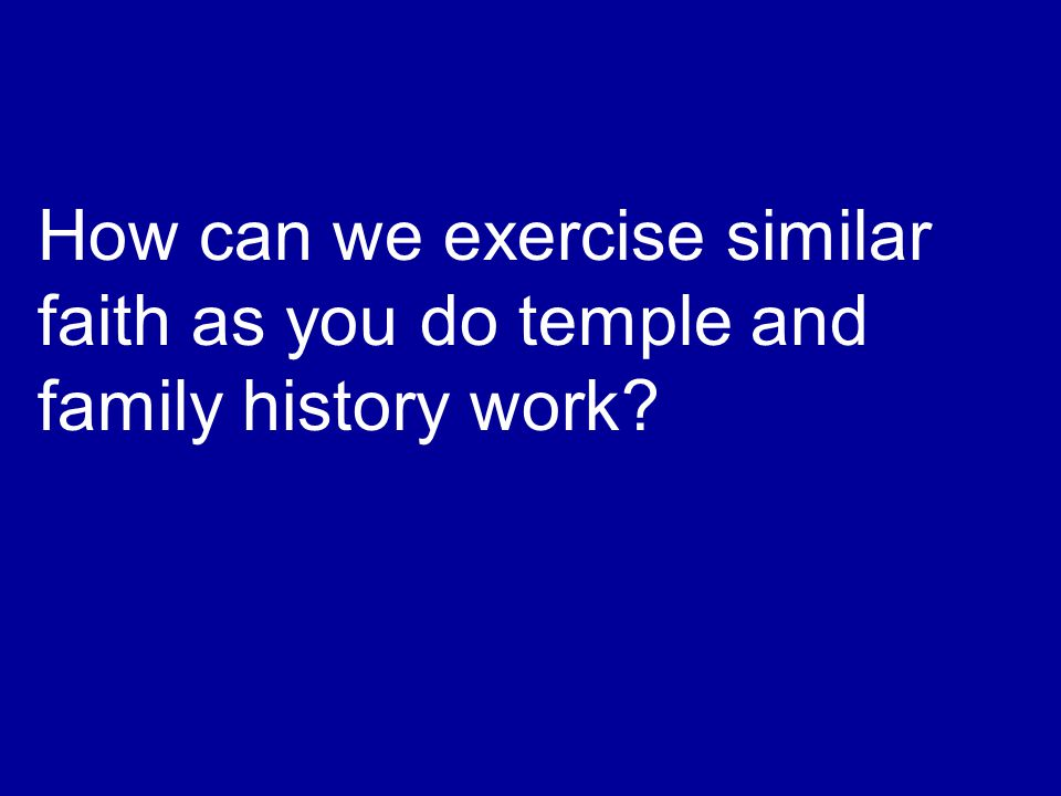 How can we exercise similar faith as you do temple and family history work