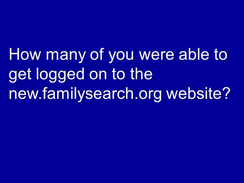 How many of you were able to get logged on to the new.familysearch.org website