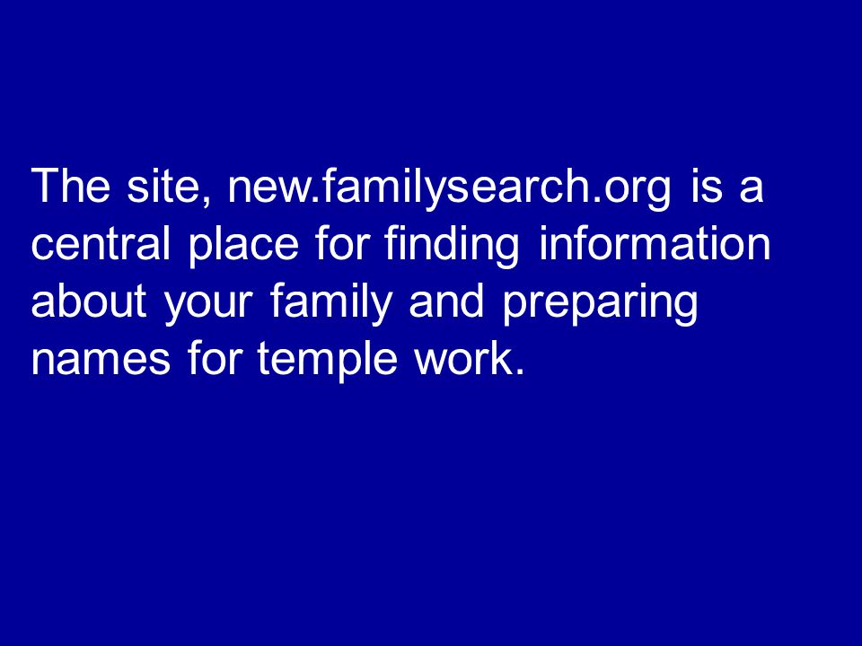 The site, new.familysearch.org is a central place for finding information about your family and preparing names for temple work.