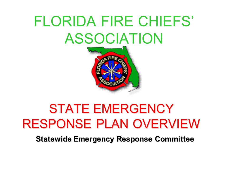 FLORIDA FIRE CHIEFS' ASSOCIATION STATE EMERGENCY RESPONSE PLAN OVERVIEW Statewide Emergency Response Committee