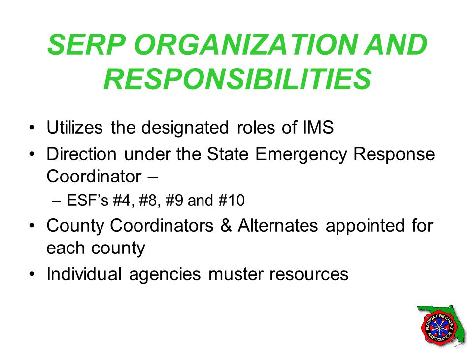 SERP ORGANIZATION AND RESPONSIBILITIES Utilizes the designated roles of IMS Direction under the State Emergency Response Coordinator – –ESF's #4, #8, #9 and #10 County Coordinators & Alternates appointed for each county Individual agencies muster resources