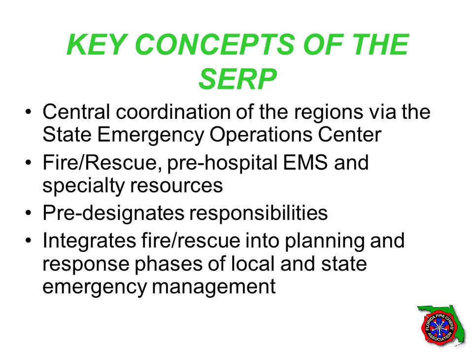 KEY CONCEPTS OF THE SERP Central coordination of the regions via the State Emergency Operations Center Fire/Rescue, pre-hospital EMS and specialty resources Pre-designates responsibilities Integrates fire/rescue into planning and response phases of local and state emergency management