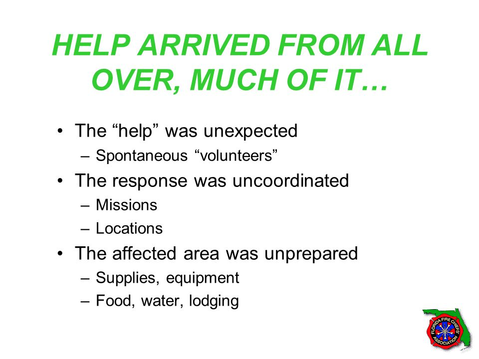 HELP ARRIVED FROM ALL OVER, MUCH OF IT… The help was unexpected –Spontaneous volunteers The response was uncoordinated –Missions –Locations The affected area was unprepared –Supplies, equipment –Food, water, lodging