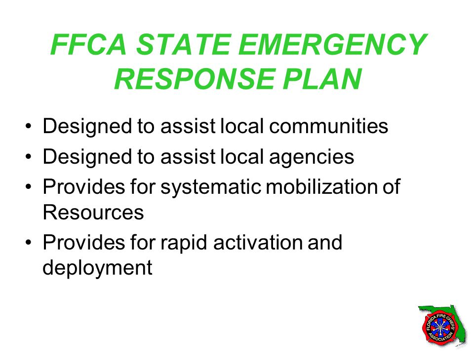 FFCA STATE EMERGENCY RESPONSE PLAN Designed to assist local communities Designed to assist local agencies Provides for systematic mobilization of Resources Provides for rapid activation and deployment