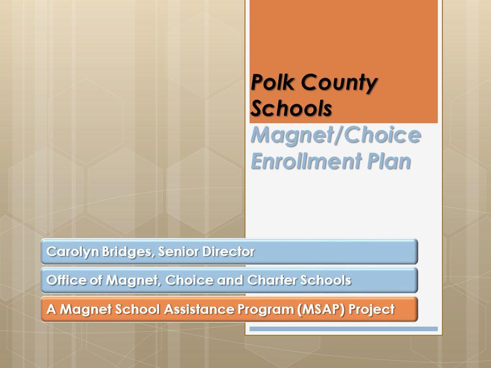 Polk County Schools Magnet/Choice Enrollment Plan Carolyn Bridges, Senior Director Office of Magnet, Choice and Charter Schools A Magnet School Assistance Program (MSAP) Project 1