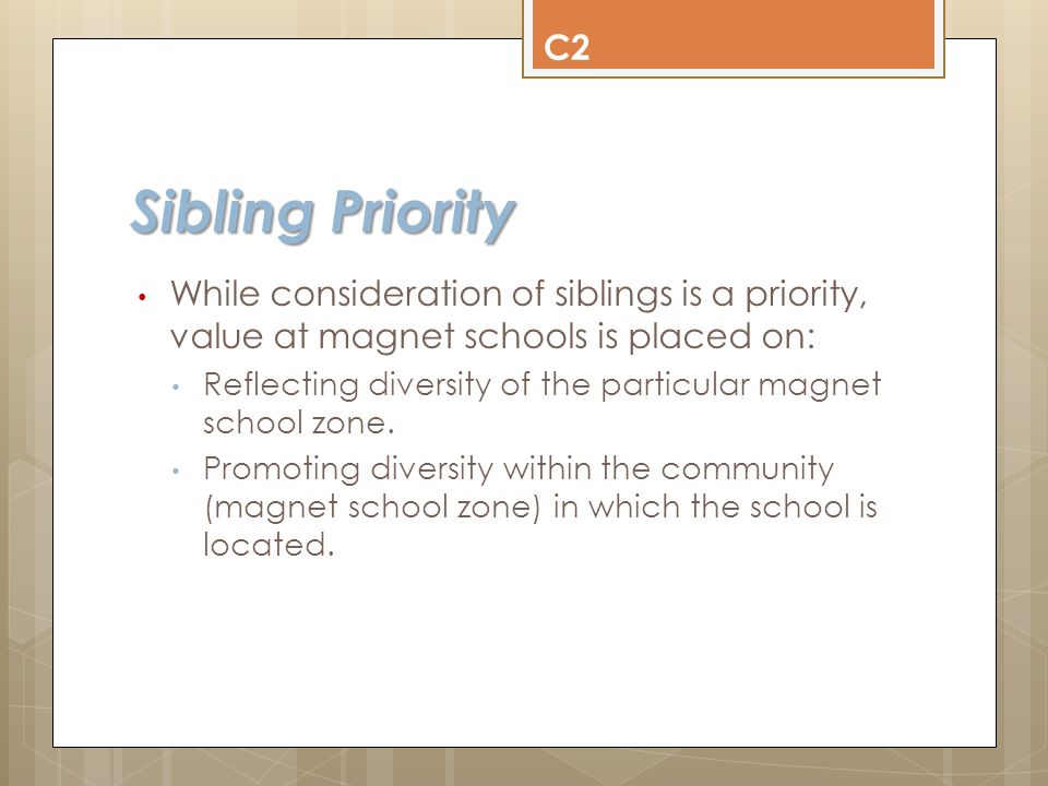 Sibling Priority Requirements Older sibling Is already enrolled in the magnet school at the time the KG student's application is submitted; Will be returning to the magnet school for the following year; This does not apply if older sibling is in 5 th grade.