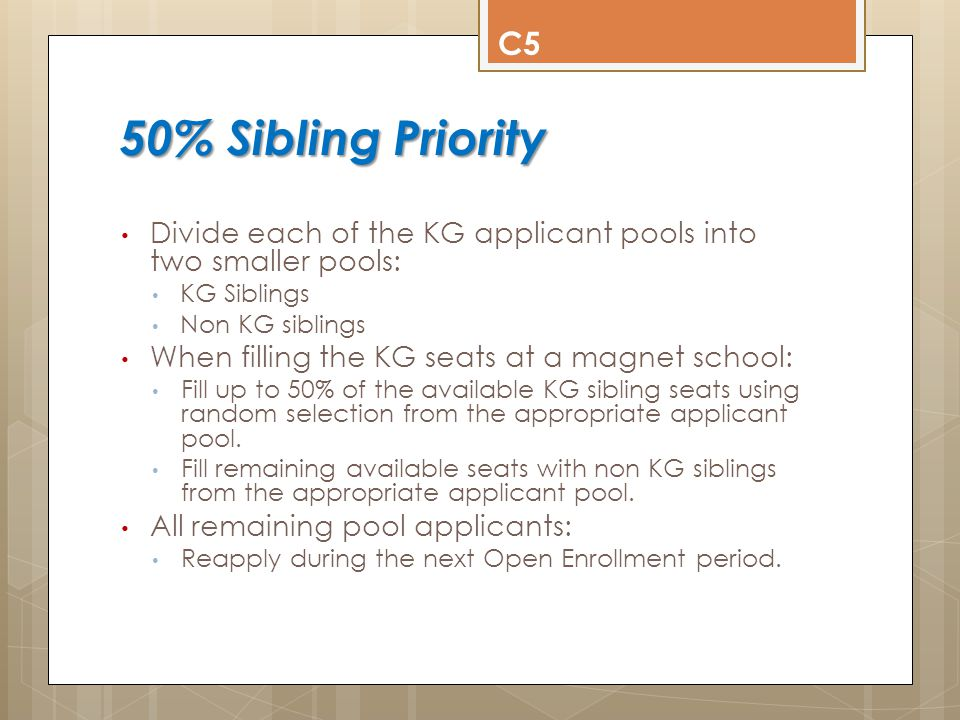 50% Sibling Priority Example 50% Sibling Priority Example C6 Initial Acceptance of 90 Seats KG Applicant Totals 38 Blue (14 Siblings) 157 Green (38 Siblings) 72 Violet (12 Siblings) Blue: Randomly select 22 students (25% of 90 available seats) Accept 11 Siblings, 11 Non Siblings Green: Randomly select 46 students (50% of 90 available seats) Accept 23 Siblings, 23 Non Siblings Violet: Randomly select 22 students (25% of 90 available seats) Accept 11 Siblings, 11 Non Siblings Sibling Non Sibling Sibling Non Sibling 1424 38 119 1260 Applications Received