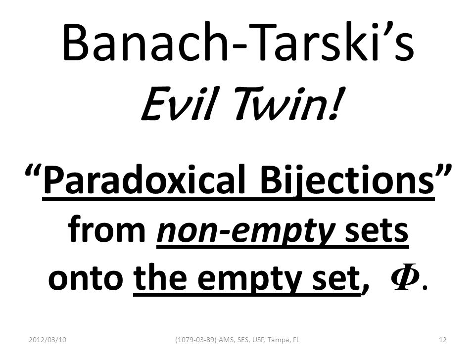 """Banach-Tarski's Evil Twin! """"Paradoxical Bijections"""" from non-empty sets onto the empty set, Φ. 2012/03/1012(1079-03-89) AMS, SES, USF, Tampa, FL"""
