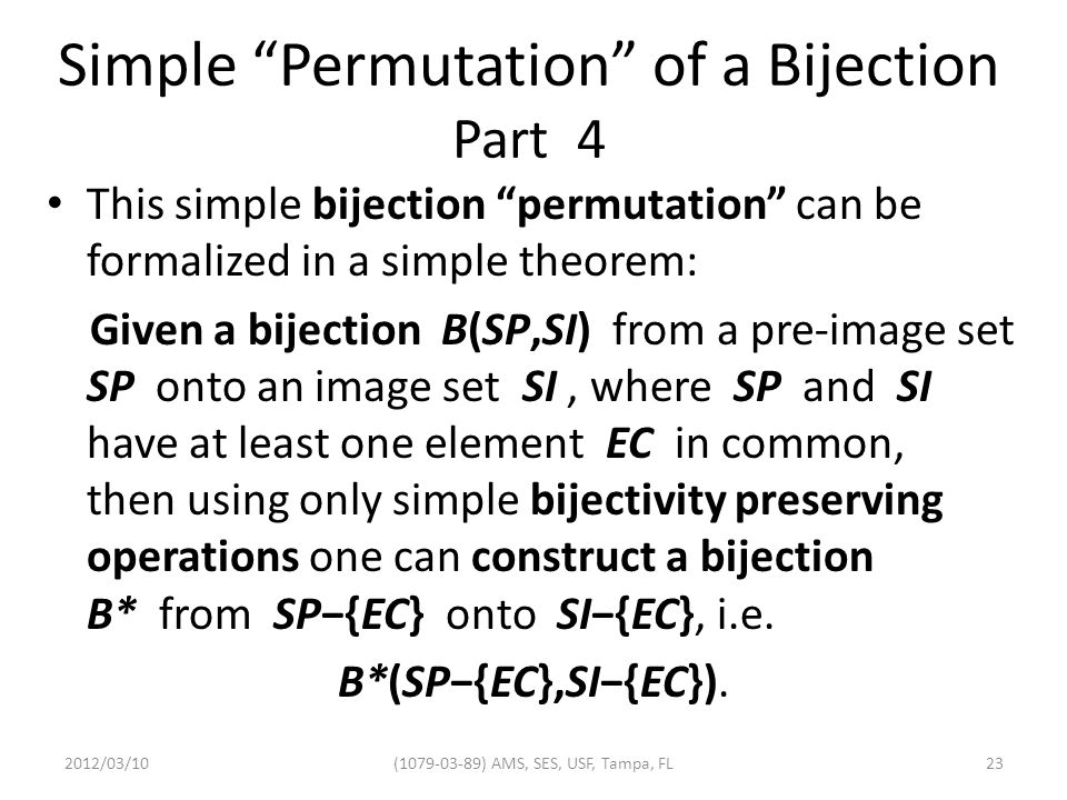 Simple Permutation of a Bijection Part 4 This simple bijection permutation can be formalized in a simple theorem: Given a bijection B(SP,SI) from a pre-image set SP onto an image set SI, where SP and SI have at least one element EC in common, then using only simple bijectivity preserving operations one can construct a bijection B* from SP−{EC} onto SI−{EC}, i.e.