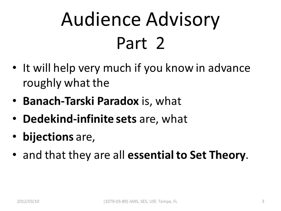 Audience Advisory Part 2 It will help very much if you know in advance roughly what the Banach-Tarski Paradox is, what Dedekind-infinite sets are, what bijections are, and that they are all essential to Set Theory.
