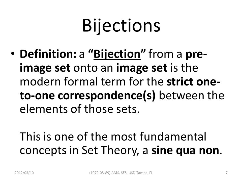 Bijections Definition: a Bijection from a pre- image set onto an image set is the modern formal term for the strict one- to-one correspondence(s) between the elements of those sets.