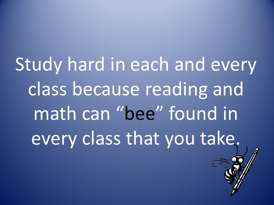 Study hard in each and every class because reading and math can bee found in every class that you take.