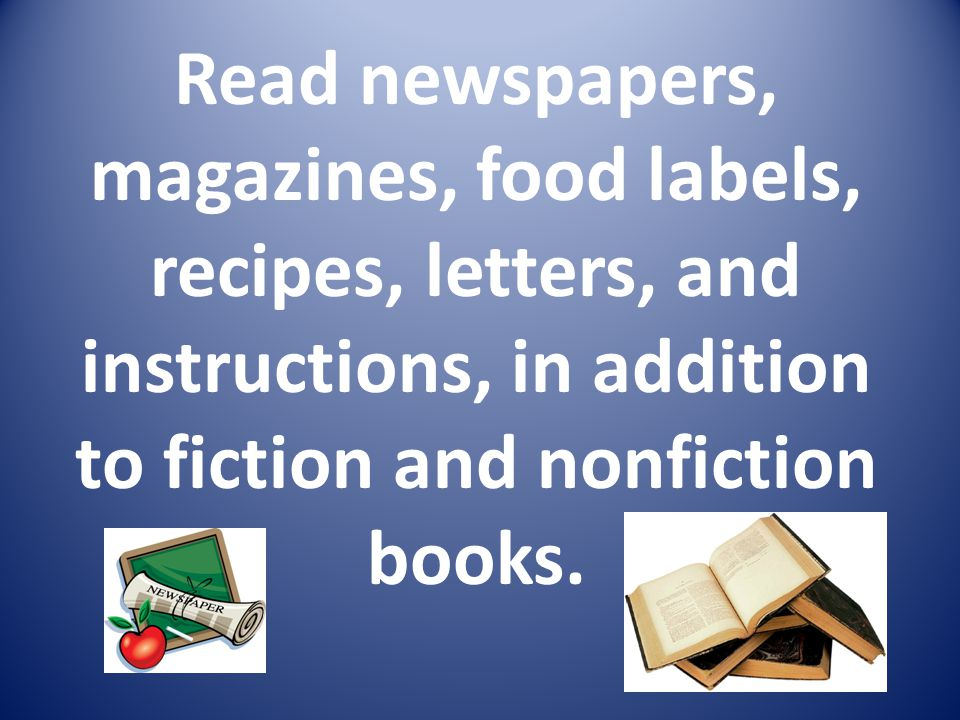 Read newspapers, magazines, food labels, recipes, letters, and instructions, in addition to fiction and nonfiction books.