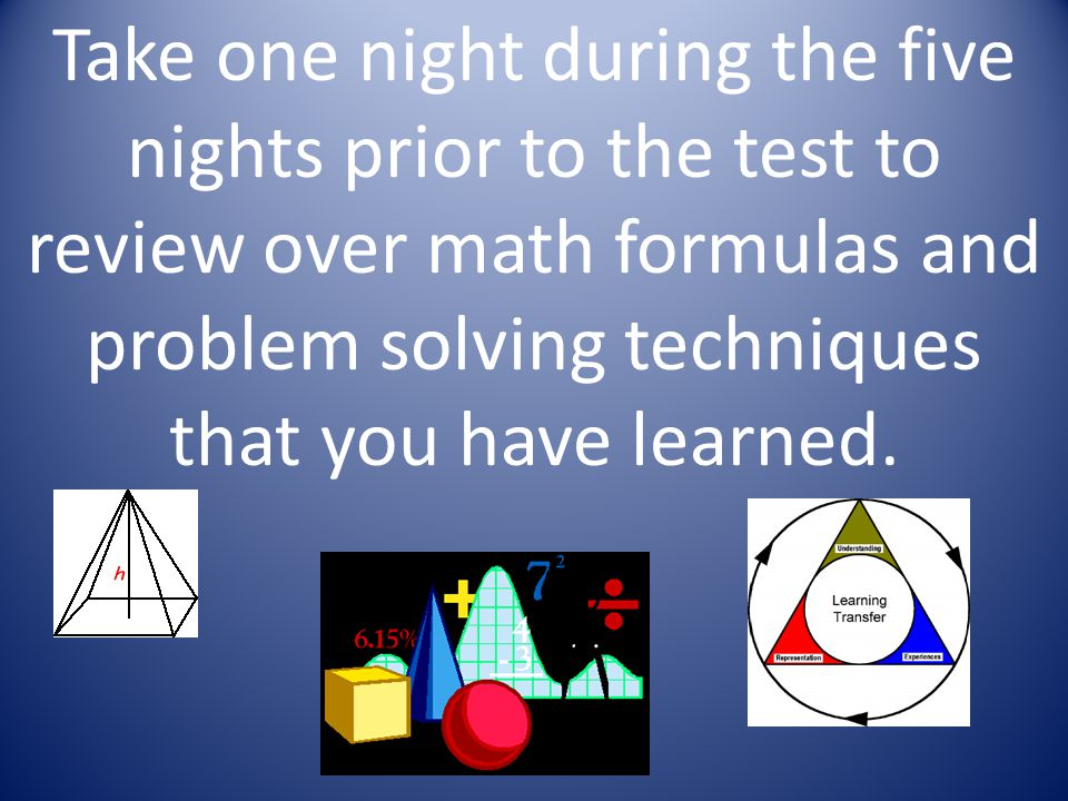 Take one night during the five nights prior to the test to review over math formulas and problem solving techniques that you have learned.