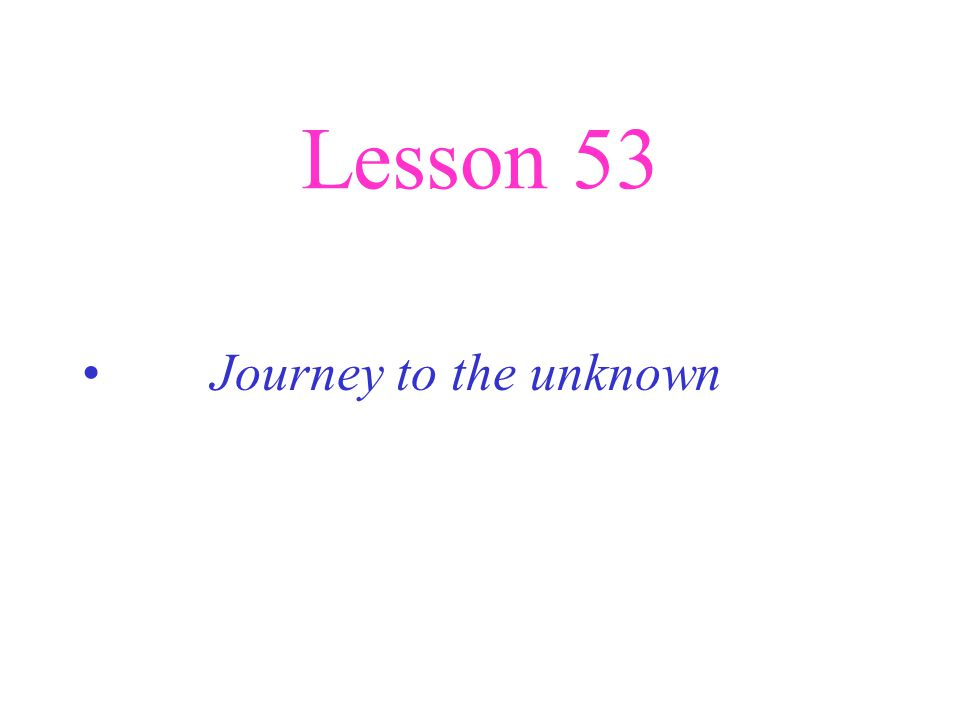 Lesson 53 Journey to the unknown