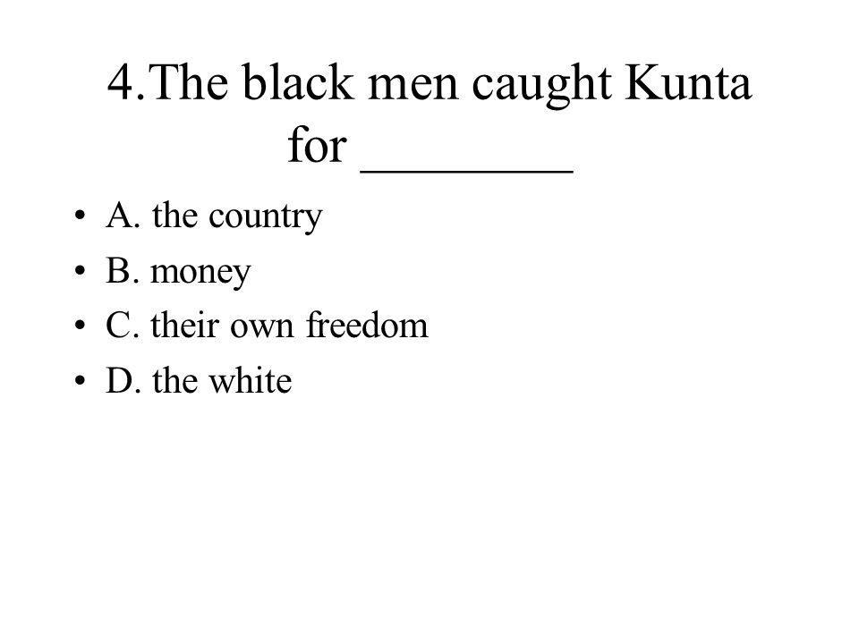 4.The black men caught Kunta for ________ A. the country B. money C. their own freedom D. the white