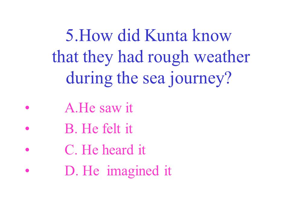 5.How did Kunta know that they had rough weather during the sea journey? A.He saw it B. He felt it C. He heard it D. He imagined it