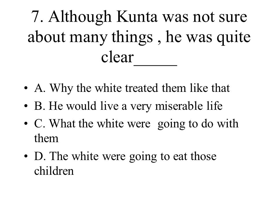 7. Although Kunta was not sure about many things, he was quite clear_____ A. Why the white treated them like that B. He would live a very miserable li