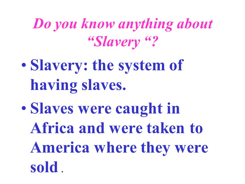 "Do you know anything about ""Slavery ""? Slavery: the system of having slaves. Slaves were caught in Africa and were taken to America where they were so"
