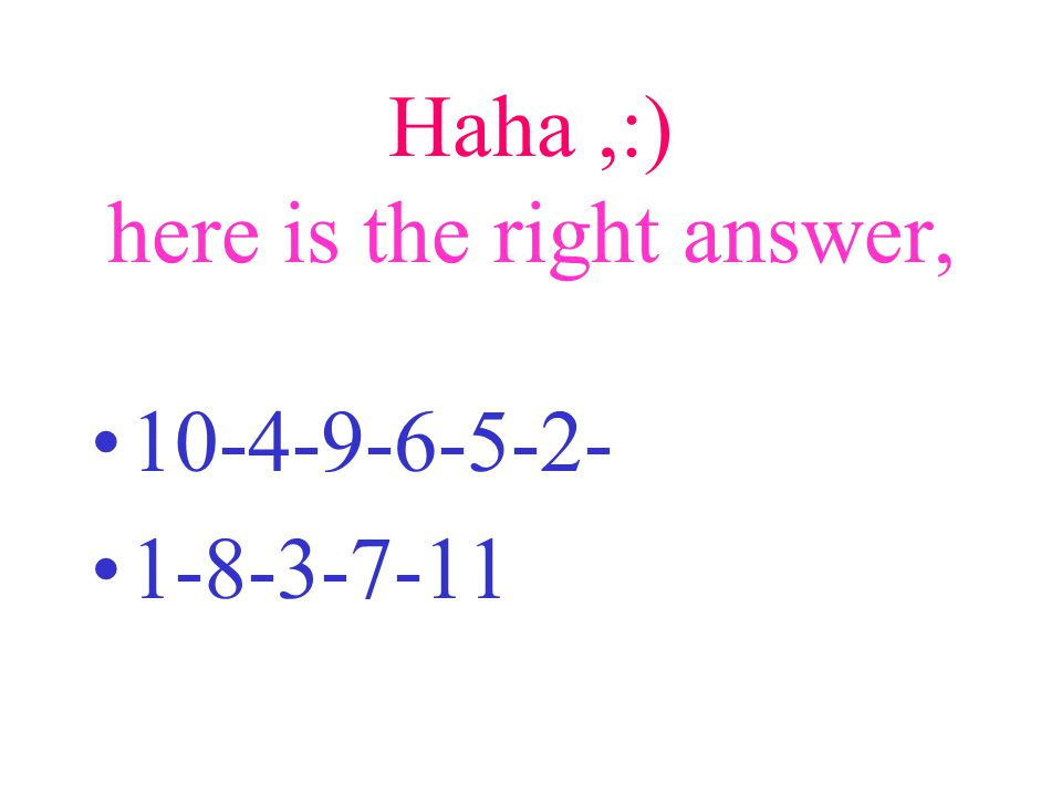 Haha,:) here is the right answer, 10-4-9-6-5-2- 1-8-3-7-11