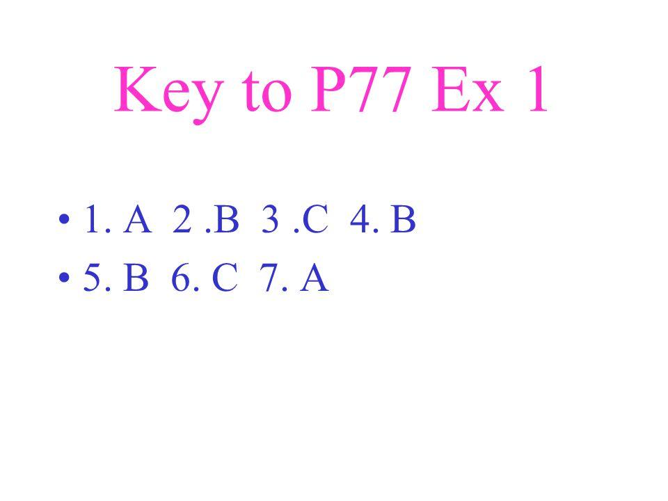Key to P77 Ex 1 1. A 2.B 3.C 4. B 5. B 6. C 7. A