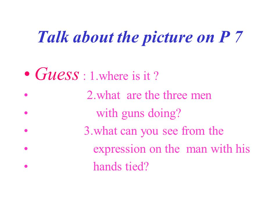 Talk about the picture on P 7 Guess : 1.where is it ? 2.what are the three men with guns doing? 3.what can you see from the expression on the man with