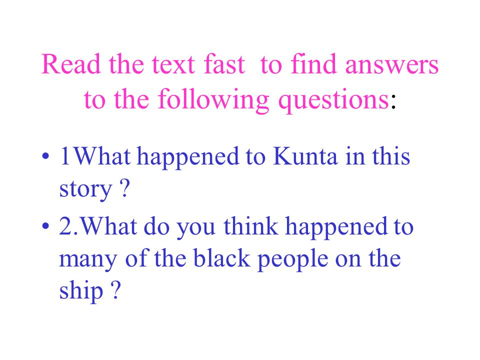 Read the text fast to find answers to the following questions: 1What happened to Kunta in this story .