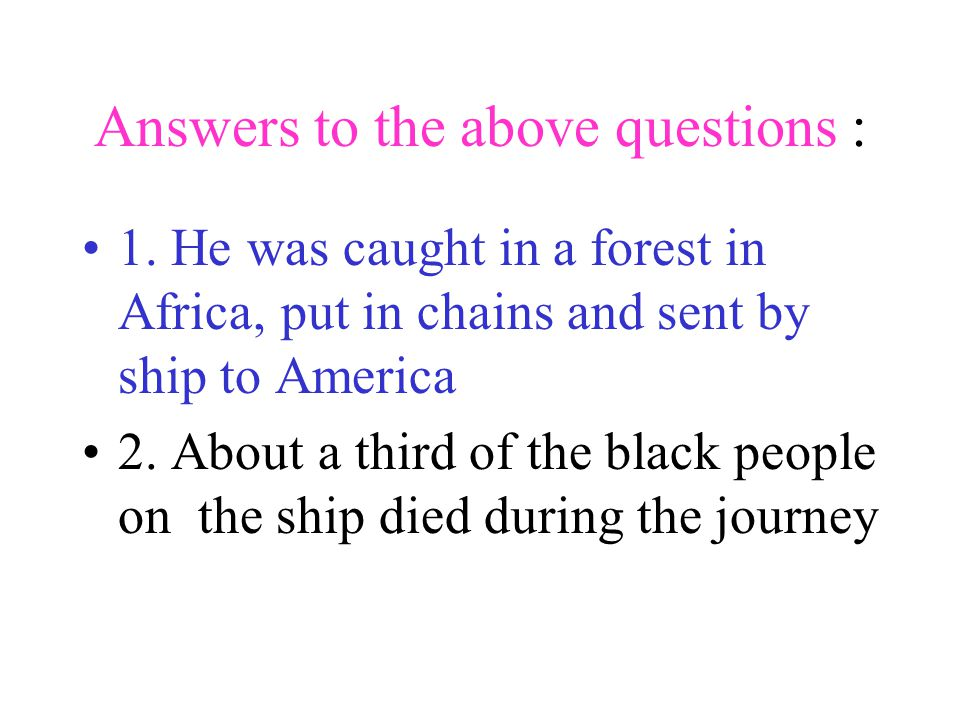 Answers to the above questions : 1. He was caught in a forest in Africa, put in chains and sent by ship to America 2. About a third of the black peopl