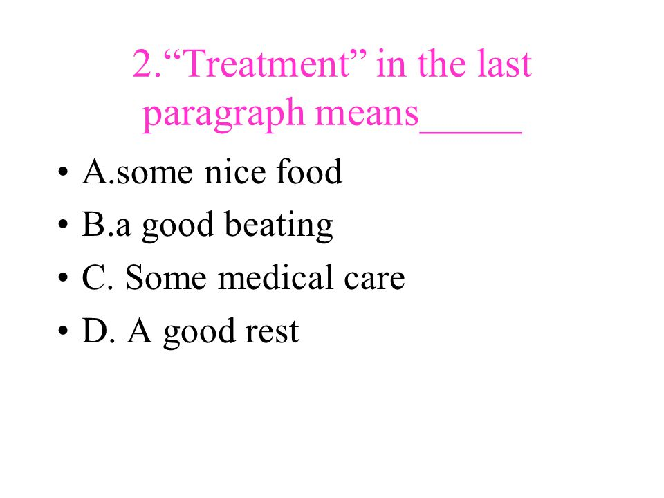 2. Treatment in the last paragraph means_____ A.some nice food B.a good beating C.