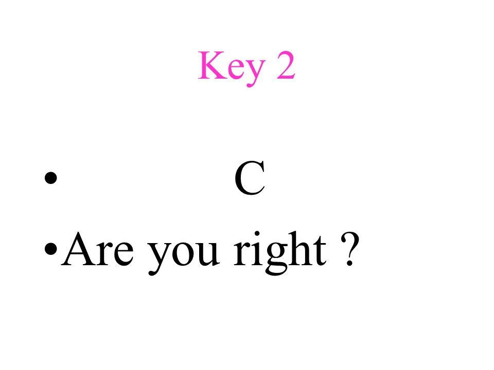 Key 2 C Are you right ?